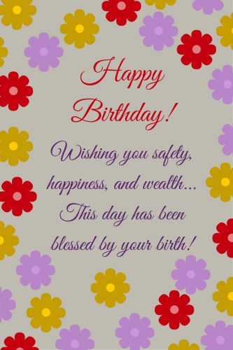 Happy Birthday. Wishing you safety, happiness and wealth... This day has been blessed by your birth!
