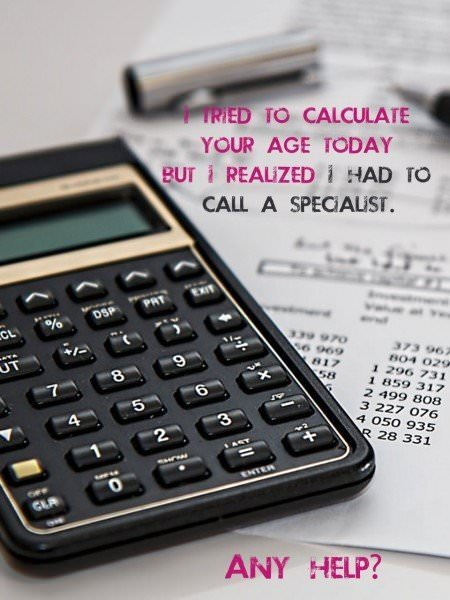 I tried to calculate your age today, but I realized I had to a call a specialist. Any help?