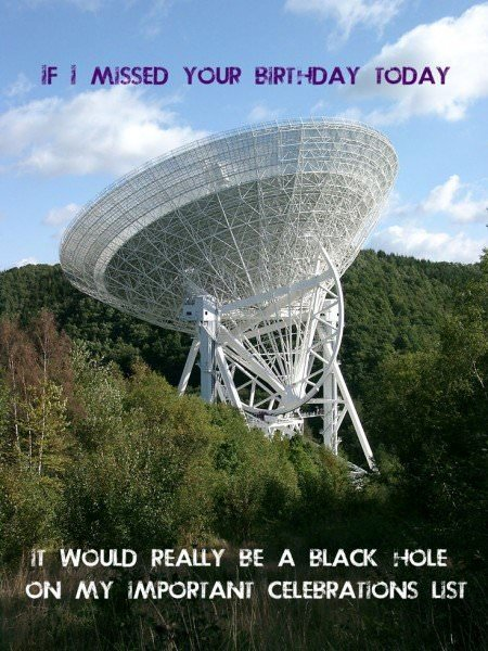 If I missed your birthday today, it would really be a black hole on my important celebrations' list.