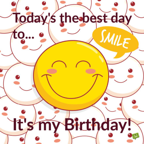 Today's the best day to smile. It's my birthday!