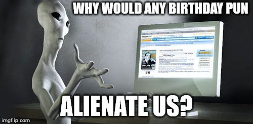 Why would any birthday pun alienate us?