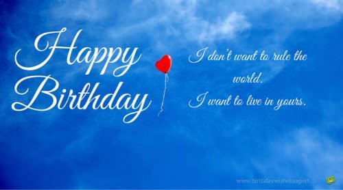I don't want to rule the world. I want to live in yours. Happy Birthday!