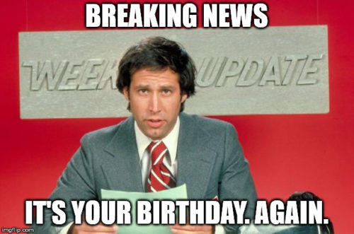 Breaking news: it's your birthday. Again.