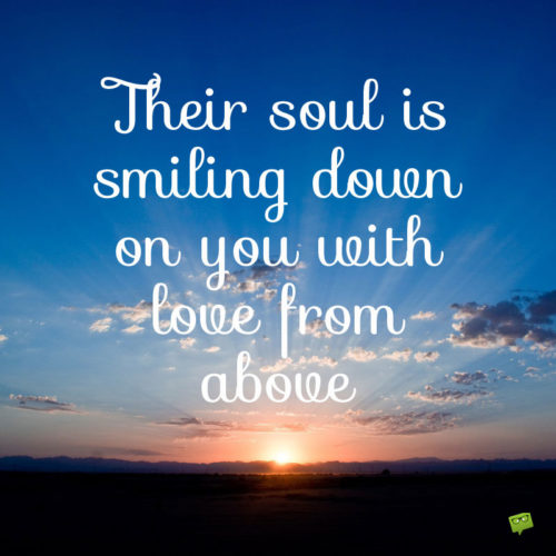 Their soul is smiling down on you with love from above.