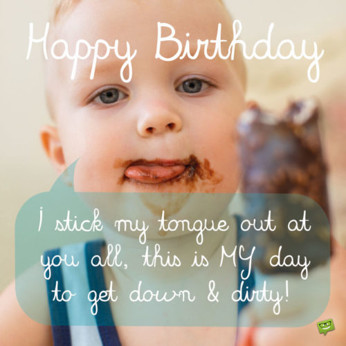 Happy Birthday. I stick my tongue out at you all, this is MY day to get down and dirty.