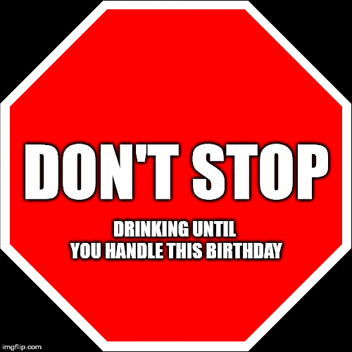 Don't stop drinking until you handle this birthday.