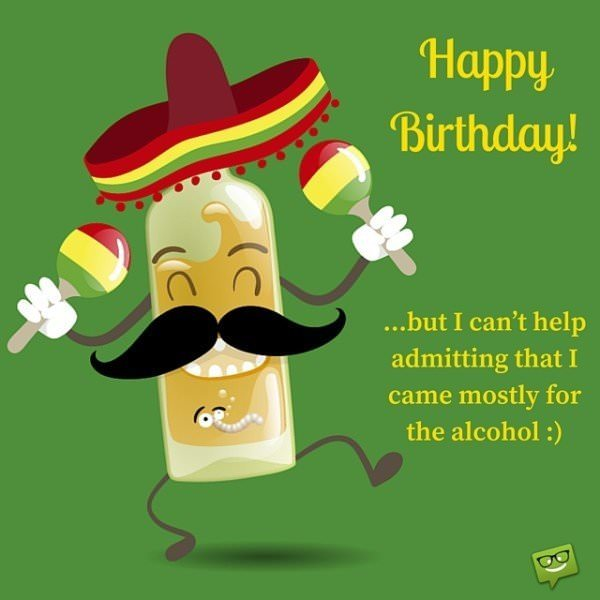 Happy Birthday.... but I can't help admitting that I came mostly for the alcohol :)