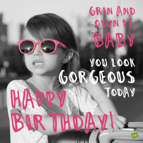 Grin and own it, baby. You look gorgeous today. Happy Birthday!