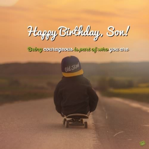 Happy Birthday, Son! Being courageous is part of who you are.