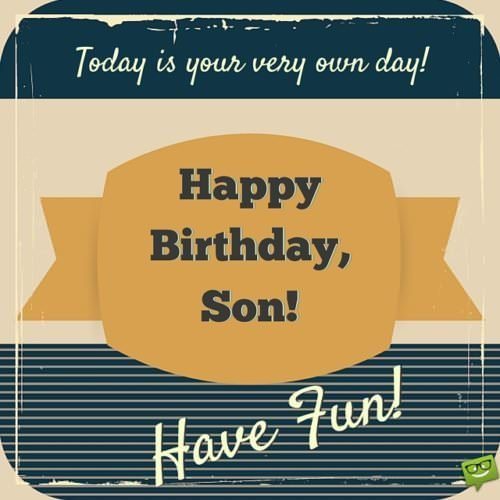 Today is your very own day! Happy Birthday, Son! Have fun.