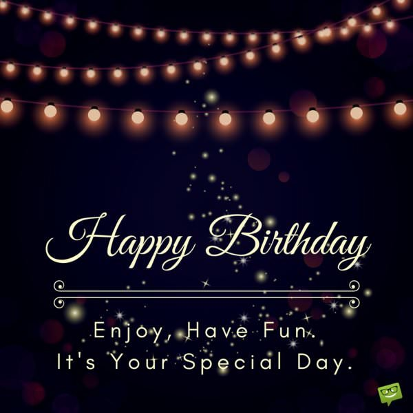 Happy Birthday. Enjoy, have fun. It's your special day!