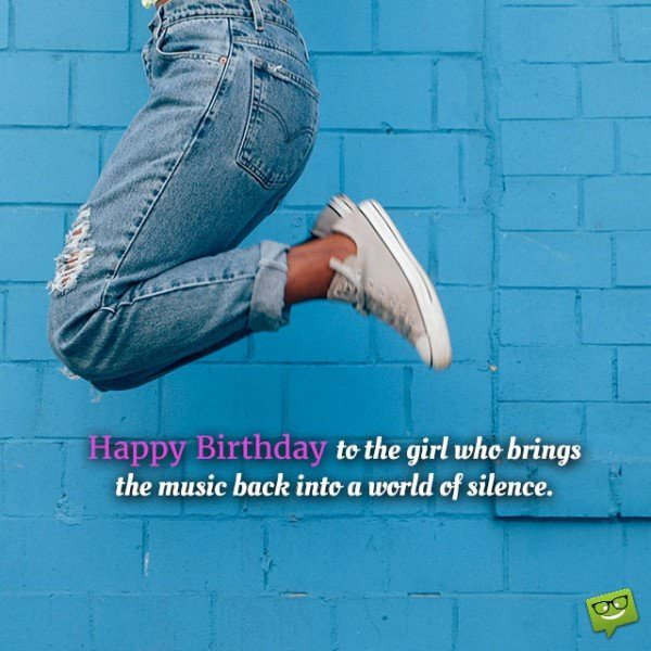Happy Birthday to the girl who brings the music back into a world of silence.