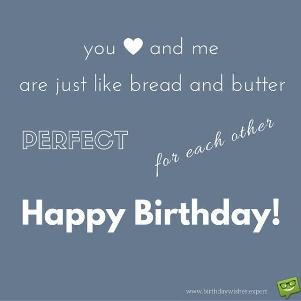 You and me are just like bread and butter, perfect for each other. Happy Birthday!