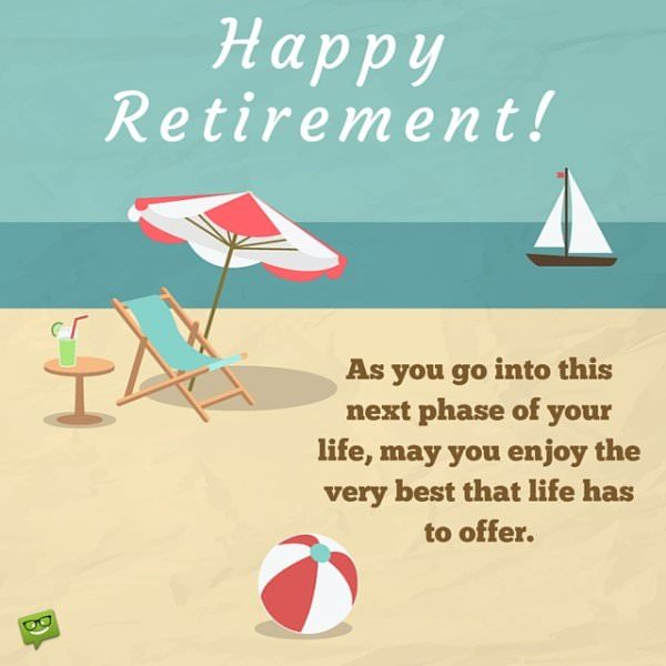 As you go into this next phase of your life, may you enjoy the very best that life has to offer. Happy Retirement!