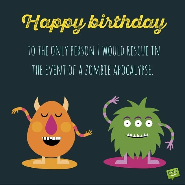 A funny birthday wishes collection to inspire the perfect greeting happy birthday to the only person i would rescue in the event of a zombie apocalypse m4hsunfo