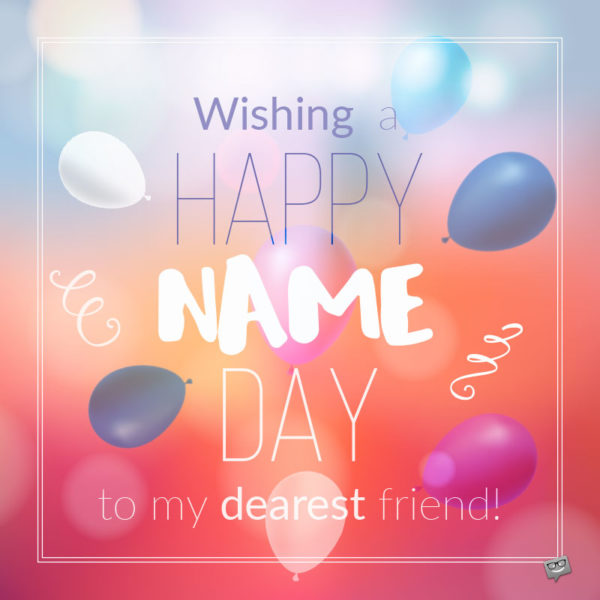 Wishing Happy Name Day to my dearest friend.