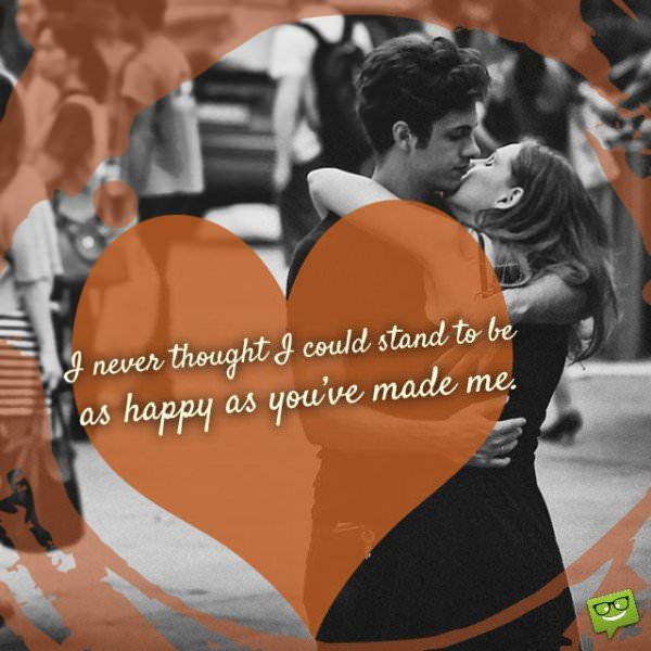 I never thought I could stand to be as happy as you've made me!