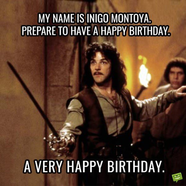 My name is Inigo Montoya. Prepare to have a happy a birthday. A Very Happy Birthday.