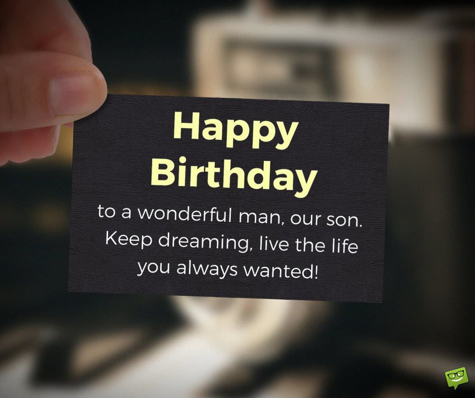 Happy Birthday to a wonderful man, our son. Keep dreaming, live the life you always wanted!