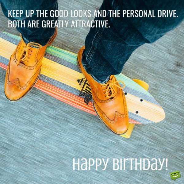 Keep up the good looks and the personal drive. Both are greatly attractive. Happy Birthday!
