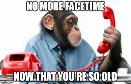 No more Facetime now that you're so old.