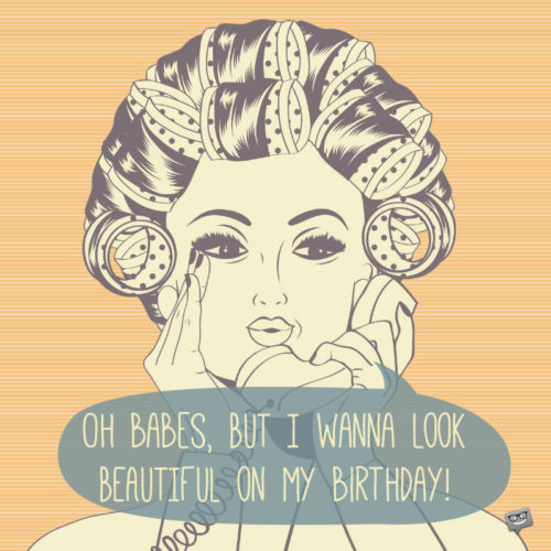 Oh babes, but I wanna look beautiful on my birthday!