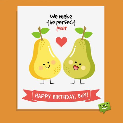 We make the perfect pear. Happy Birthday, boy!