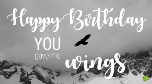 Happy Birthday. You gave me wings.