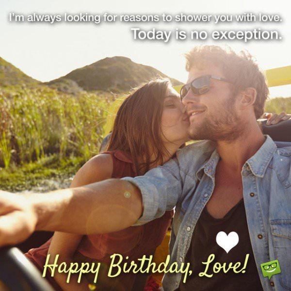 I'm always looking for reasons to shower you with love. Today is no exception. Happy Birthday, Love!