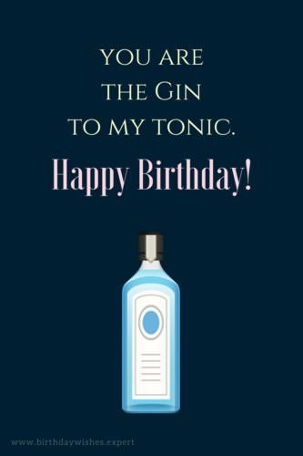 You are the Gin to my Tonic. Happy Birthday!
