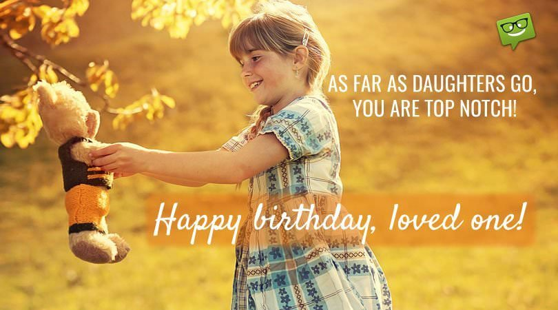 As far as daughters go, you are top notch! Happy Birthday, loved one!