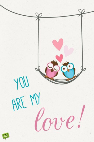 You are my love!