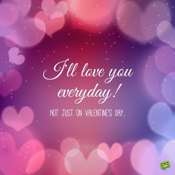 I'll love you everyday! Not just on Valentine's day.