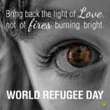 Bring back the light of love, not of fires burning bright | World Refugee Day