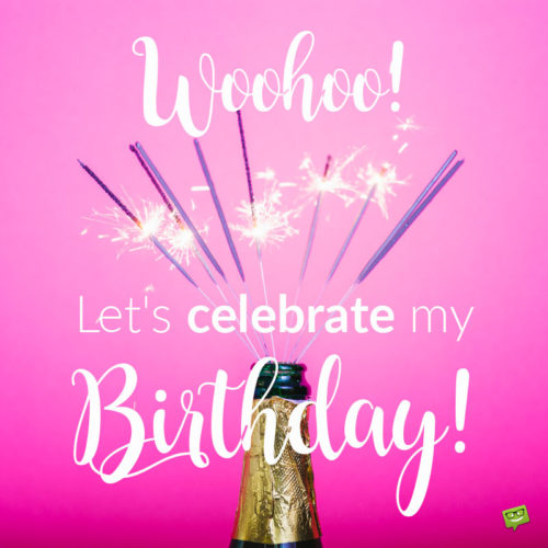 Woohoo! Let's celebrate my birthday!