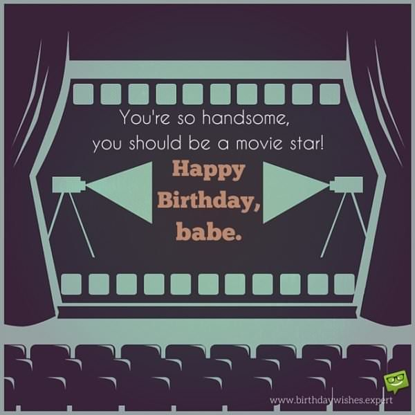 You're so handsome, you should be a movie star! Happy Birthday, babe.