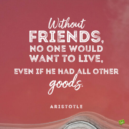 Aristotle quote about friendship to give you food for thought.