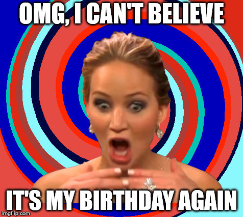 OMG, I can't believe it's my birthday again.