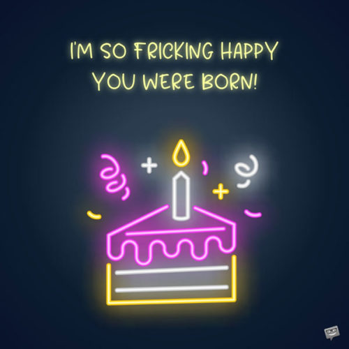 I'm so fricking happy you were born!
