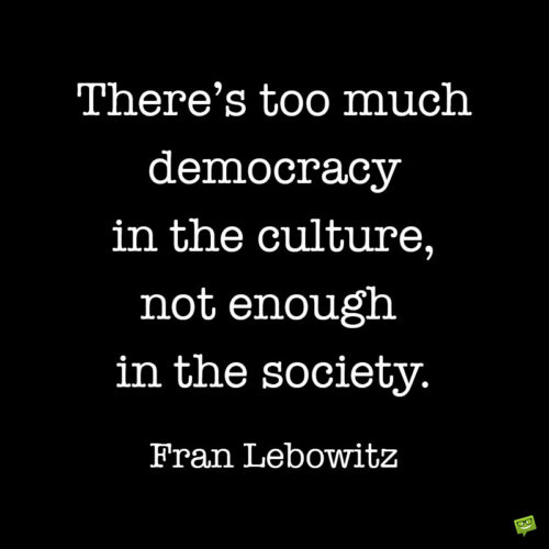 Fran Lebowitz quote about democracy to note and share.