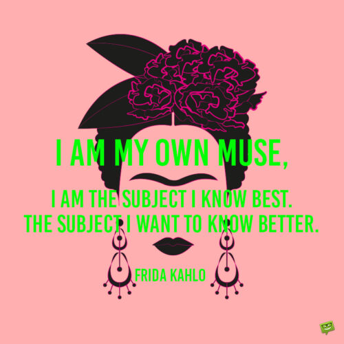 Frida Kahlo quote to give you an insight in her thinking.
