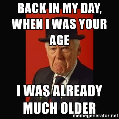 Back in my day, when I was your age I was already much older.