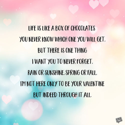 Life is like a box of chocolates - you never know which one you will get, But there is one thing I want you to never forget, Rain or sunshine, Spring or Fall, I'm not only here to be your Valentine but indeed through it all.