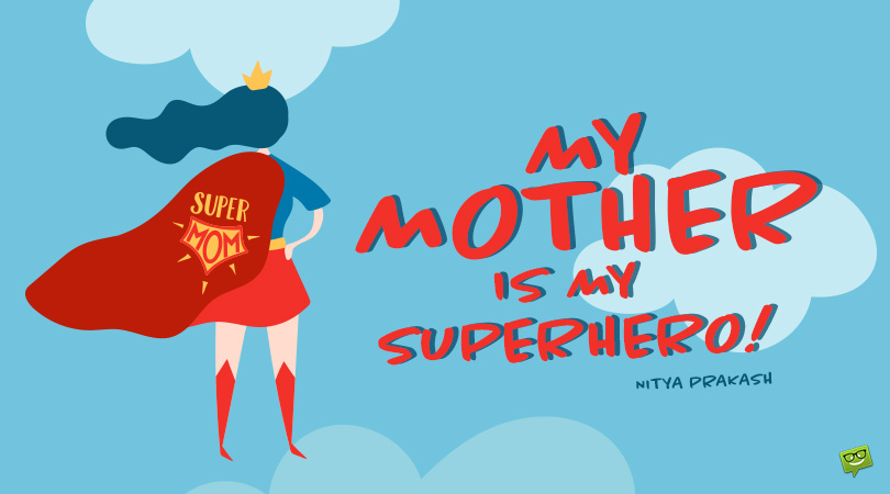 Real-Life Superheroes | 144 Mother's Day Quotes