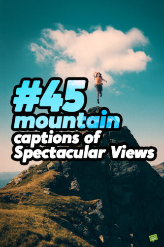 45 mountain captions of Spectacular Views.