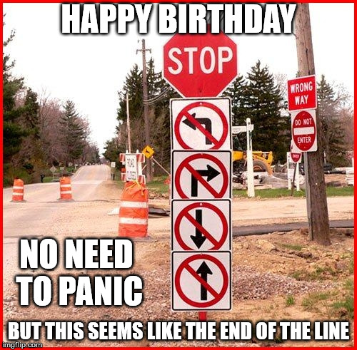 Happy Birthday. No need to panic but this seems like the end of the line.
