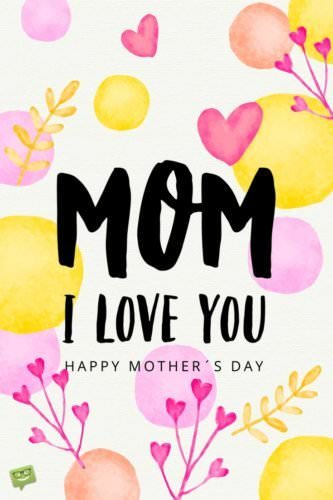Mom, I love you. Happy Mother's Day.