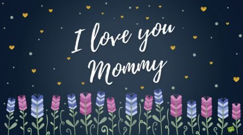 I love you mommy.