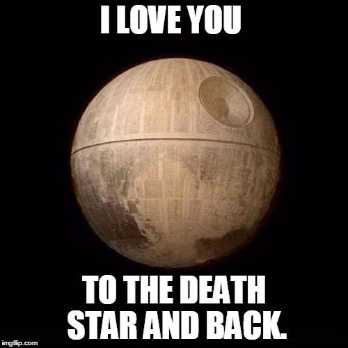 I love you to the death star and back.