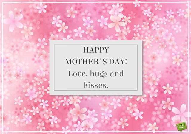 Happy Mother's day. Love, hugs and kisses.